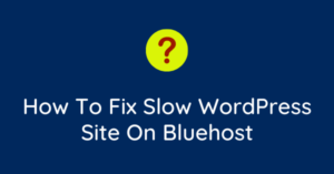 How To Fix Slow WordPress Site On Bluehost